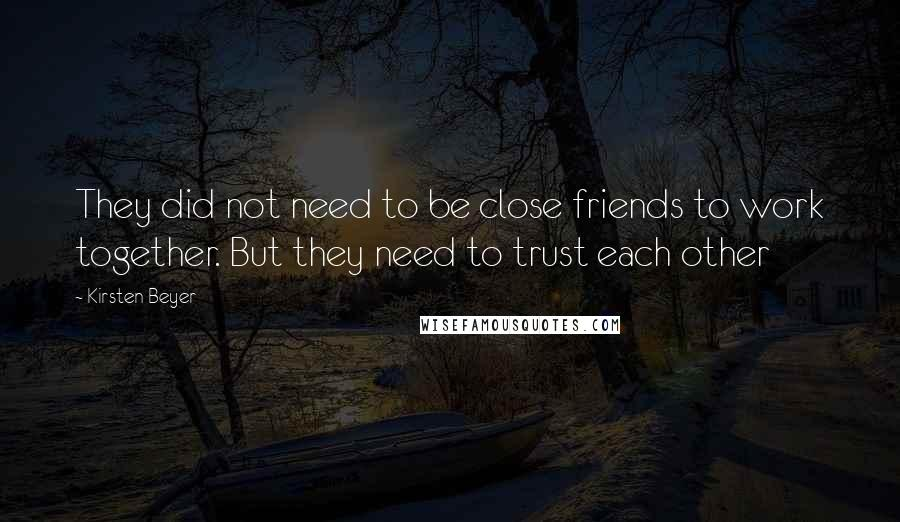 Kirsten Beyer quotes: They did not need to be close friends to work together. But they need to trust each other
