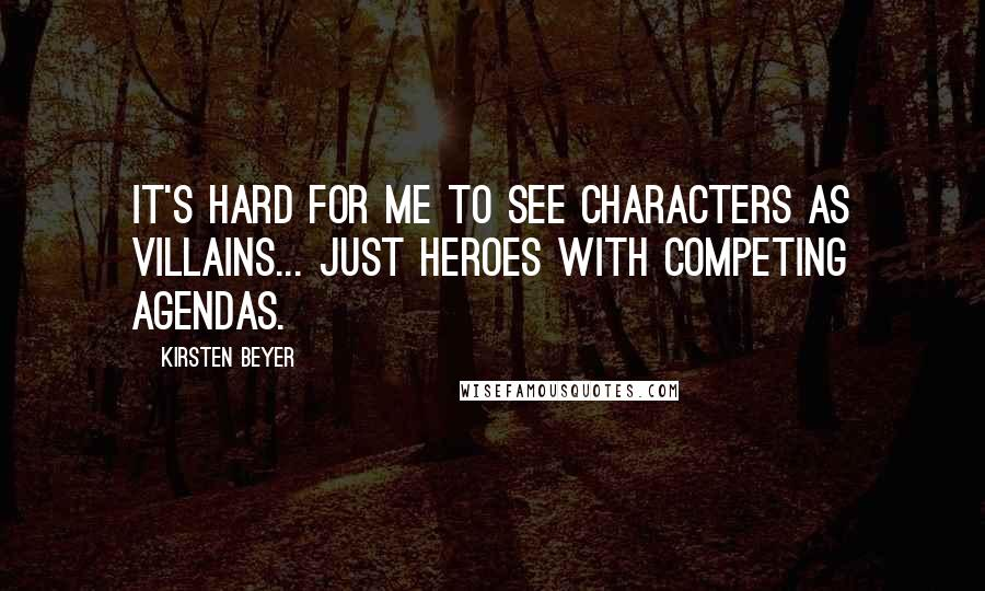 Kirsten Beyer quotes: It's hard for me to see characters as villains... just heroes with competing agendas.