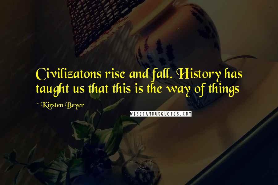Kirsten Beyer quotes: Civilizatons rise and fall. History has taught us that this is the way of things