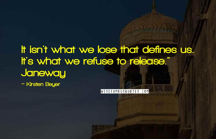 """Kirsten Beyer quotes: It isn't what we lose that defines us. It's what we refuse to release."""" Janeway"""