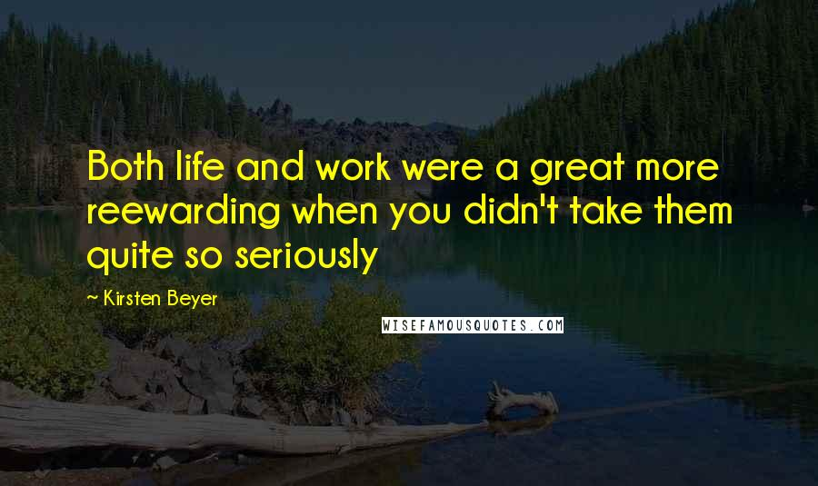 Kirsten Beyer quotes: Both life and work were a great more reewarding when you didn't take them quite so seriously