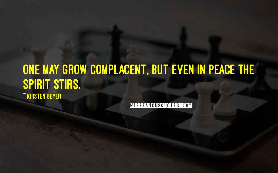 Kirsten Beyer quotes: One may grow complacent, but even in peace the spirit stirs.