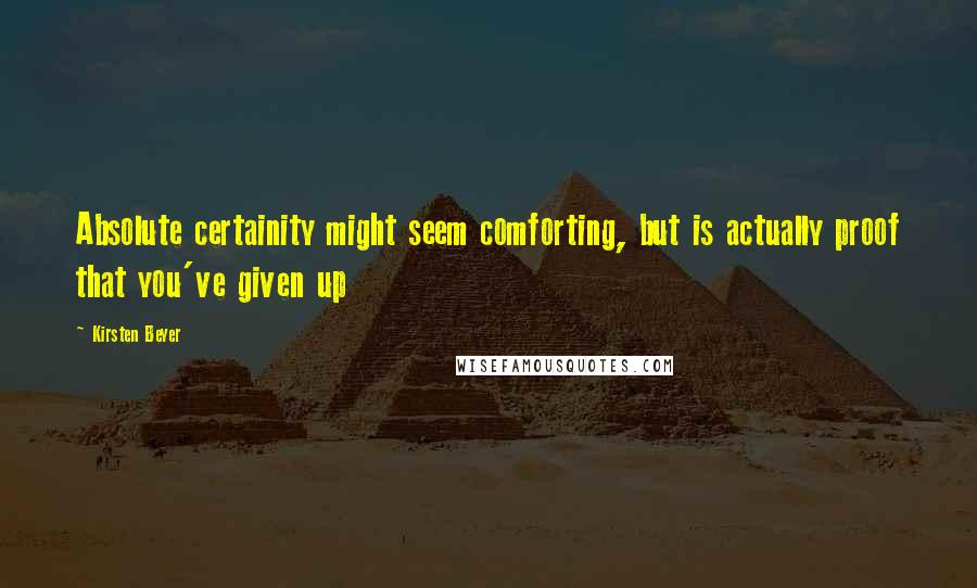Kirsten Beyer quotes: Absolute certainity might seem comforting, but is actually proof that you've given up