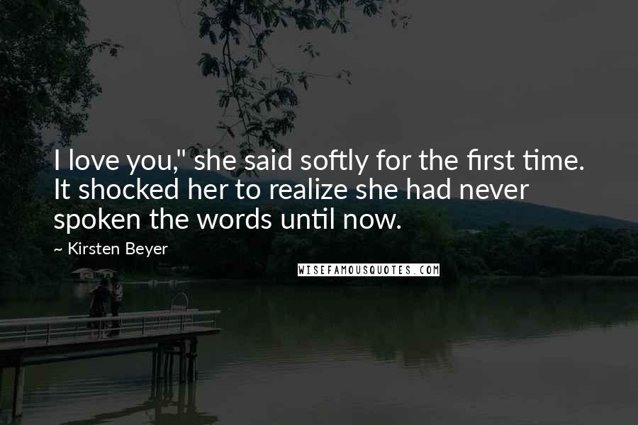 """Kirsten Beyer quotes: I love you,"""" she said softly for the first time. It shocked her to realize she had never spoken the words until now."""