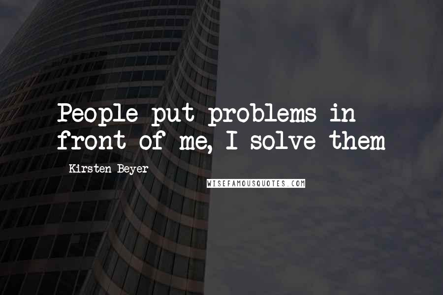 Kirsten Beyer quotes: People put problems in front of me, I solve them