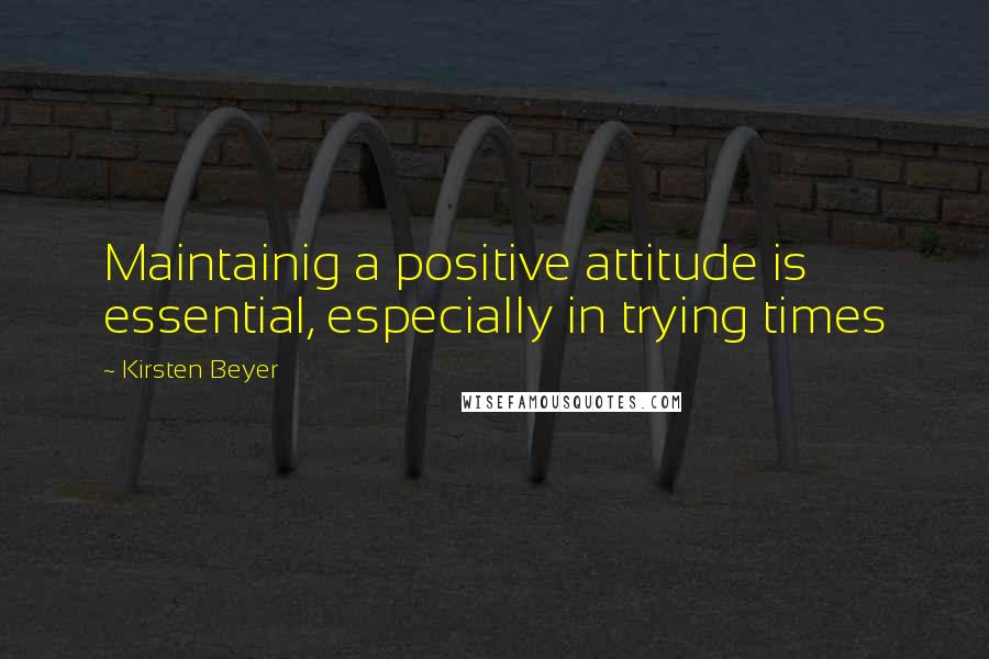 Kirsten Beyer quotes: Maintainig a positive attitude is essential, especially in trying times