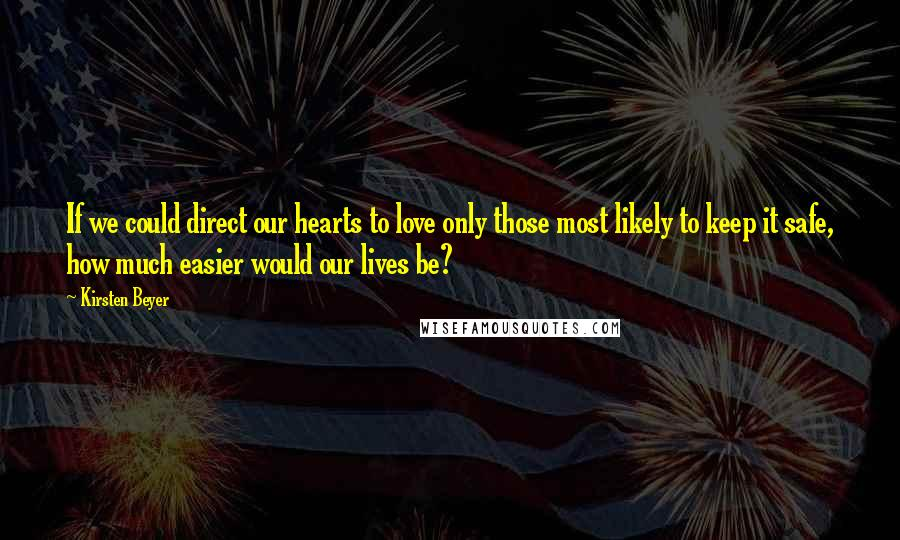 Kirsten Beyer quotes: If we could direct our hearts to love only those most likely to keep it safe, how much easier would our lives be?