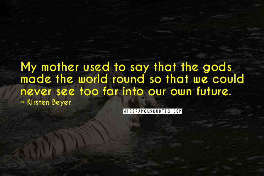Kirsten Beyer quotes: My mother used to say that the gods made the world round so that we could never see too far into our own future.