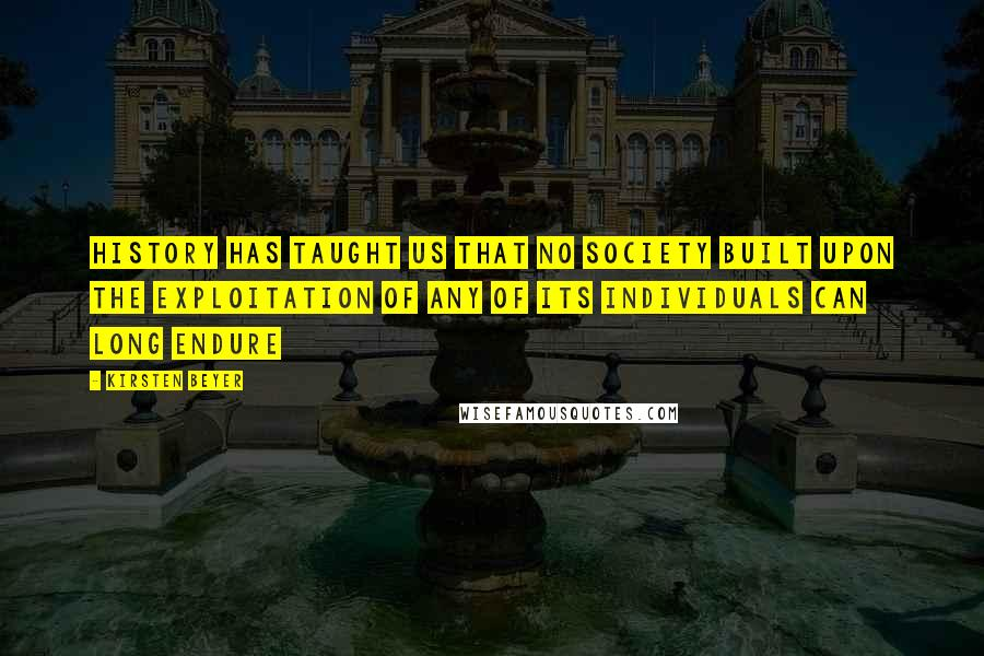 Kirsten Beyer quotes: History has taught us that no society built upon the exploitation of any of its individuals can long endure