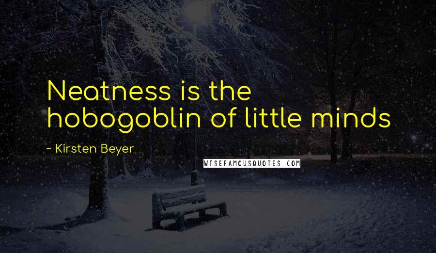 Kirsten Beyer quotes: Neatness is the hobogoblin of little minds