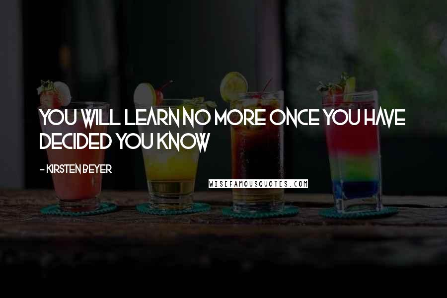Kirsten Beyer quotes: You will learn no more once you have decided you know