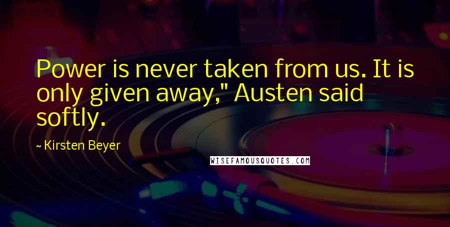 """Kirsten Beyer quotes: Power is never taken from us. It is only given away,"""" Austen said softly."""