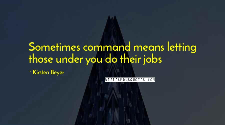 Kirsten Beyer quotes: Sometimes command means letting those under you do their jobs