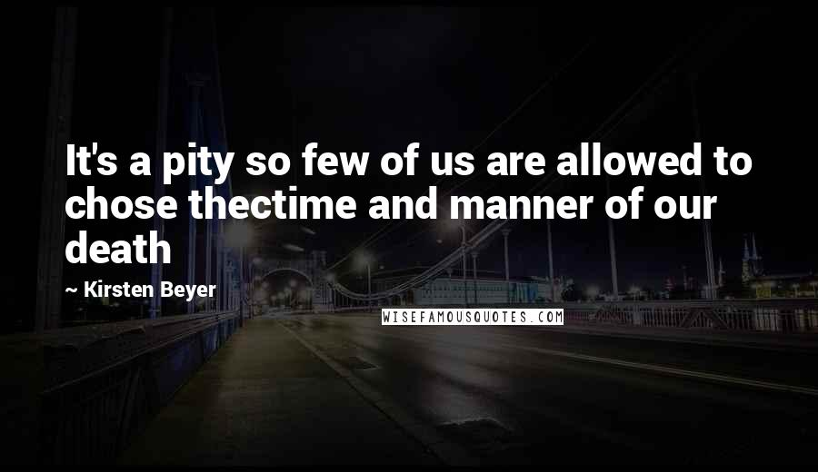 Kirsten Beyer quotes: It's a pity so few of us are allowed to chose thectime and manner of our death