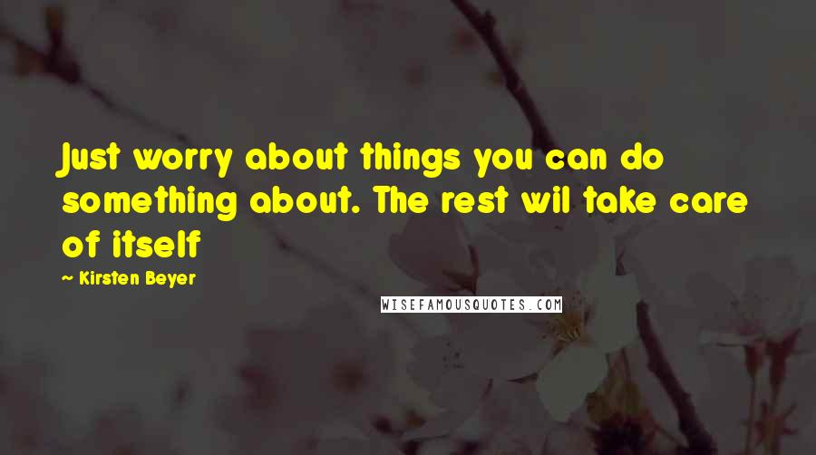 Kirsten Beyer quotes: Just worry about things you can do something about. The rest wil take care of itself