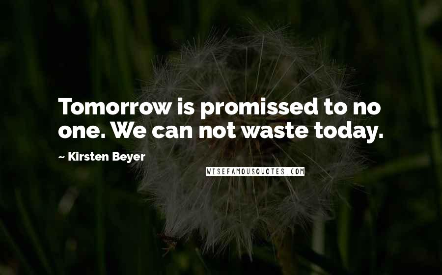 Kirsten Beyer quotes: Tomorrow is promissed to no one. We can not waste today.