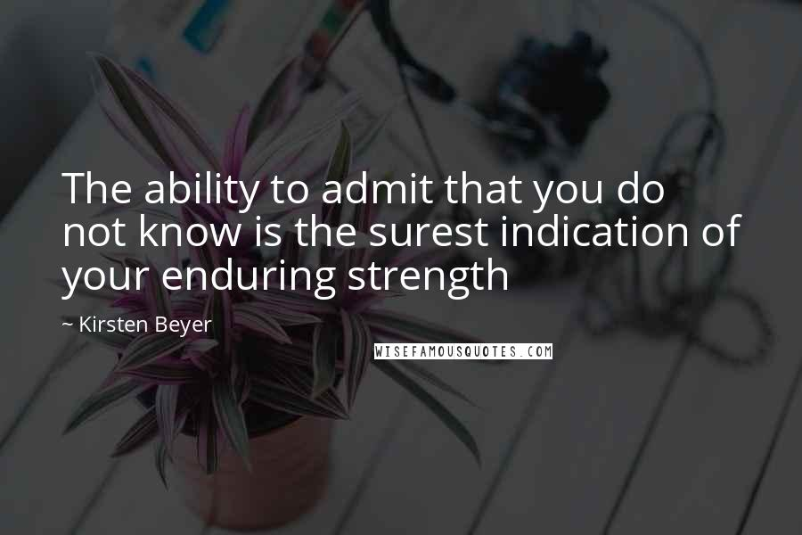 Kirsten Beyer quotes: The ability to admit that you do not know is the surest indication of your enduring strength