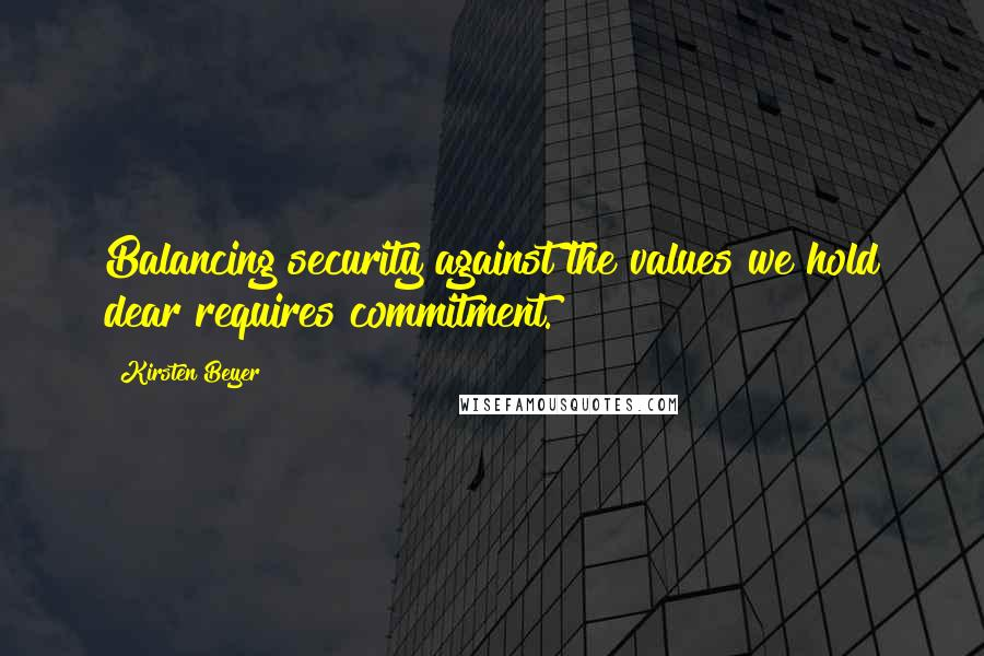Kirsten Beyer quotes: Balancing security against the values we hold dear requires commitment.