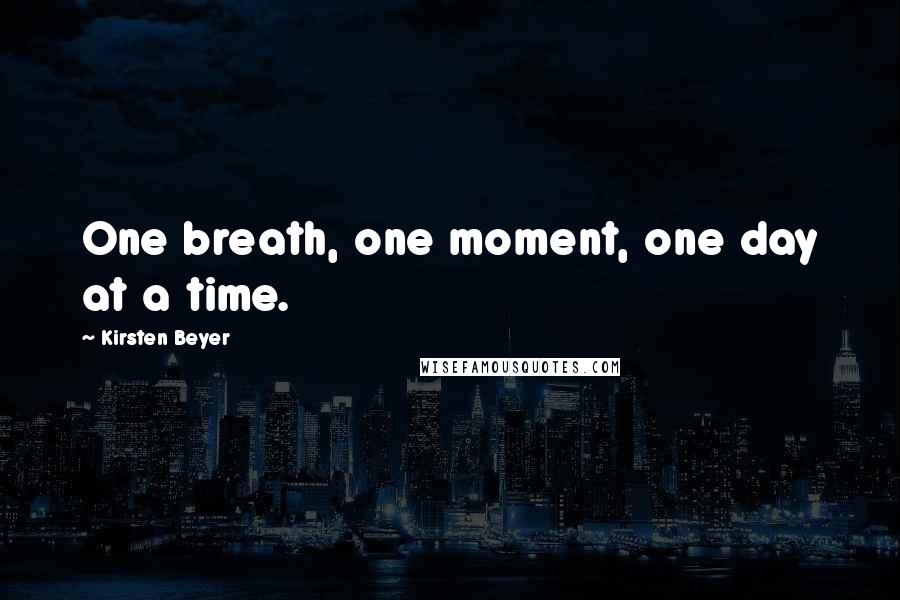 Kirsten Beyer quotes: One breath, one moment, one day at a time.
