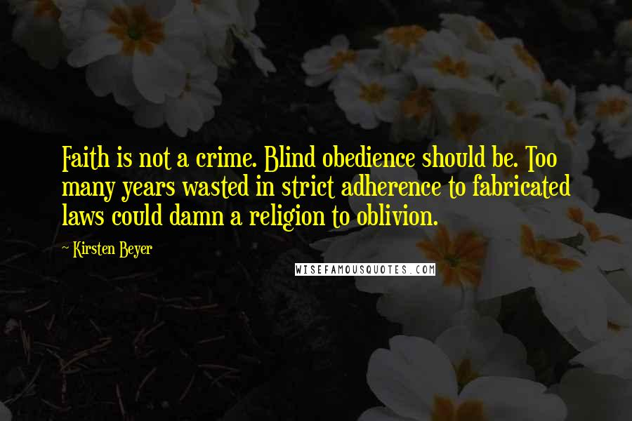 Kirsten Beyer quotes: Faith is not a crime. Blind obedience should be. Too many years wasted in strict adherence to fabricated laws could damn a religion to oblivion.