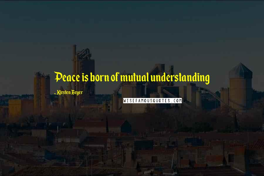 Kirsten Beyer quotes: Peace is born of mutual understanding