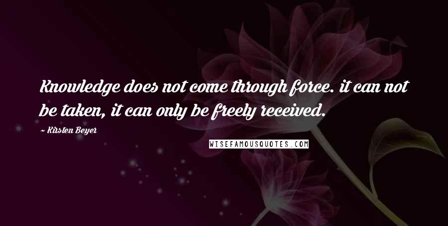 Kirsten Beyer quotes: Knowledge does not come through force. it can not be taken, it can only be freely received.