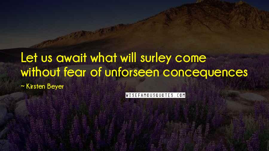 Kirsten Beyer quotes: Let us await what will surley come without fear of unforseen concequences