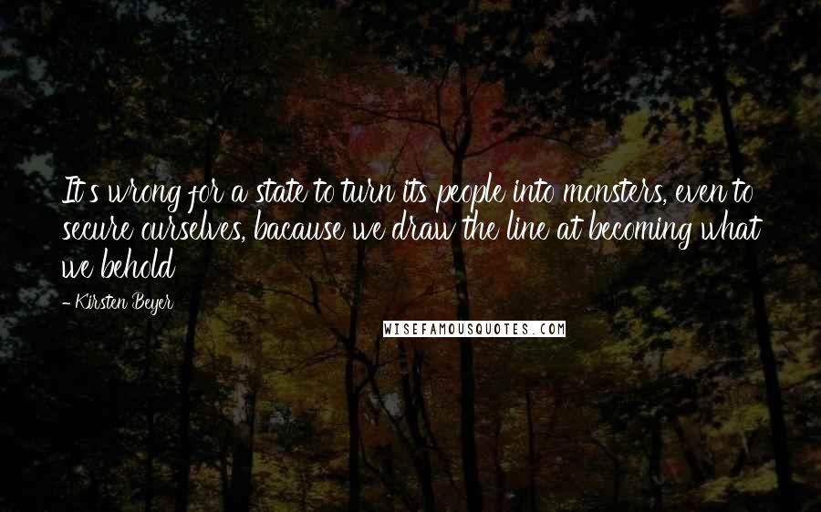 Kirsten Beyer quotes: It's wrong for a state to turn its people into monsters, even to secure ourselves, bacause we draw the line at becoming what we behold