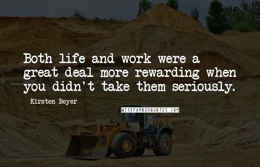 Kirsten Beyer quotes: Both life and work were a great deal more rewarding when you didn't take them seriously.