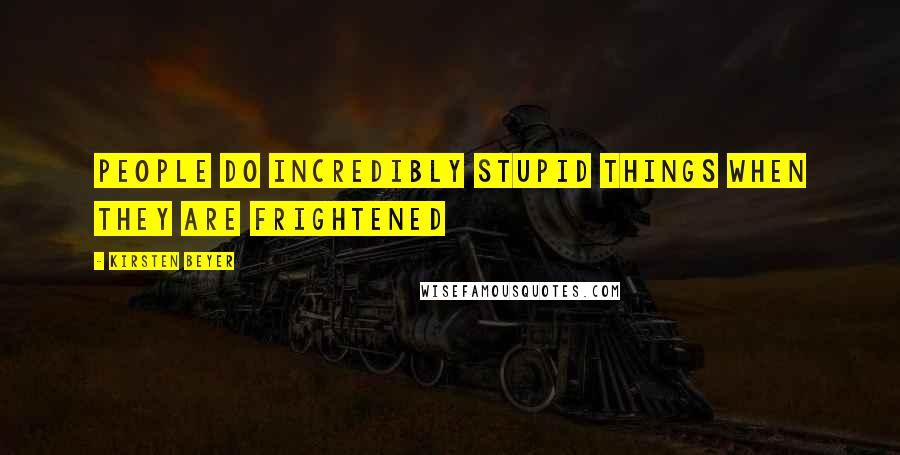 Kirsten Beyer quotes: People do incredibly stupid things when they are frightened