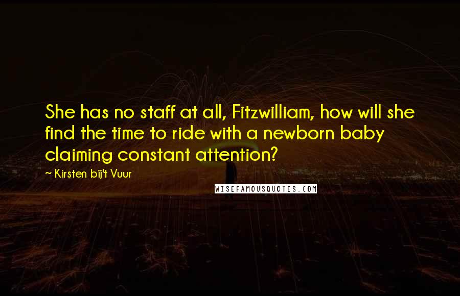 Kirsten Bij't Vuur quotes: She has no staff at all, Fitzwilliam, how will she find the time to ride with a newborn baby claiming constant attention?