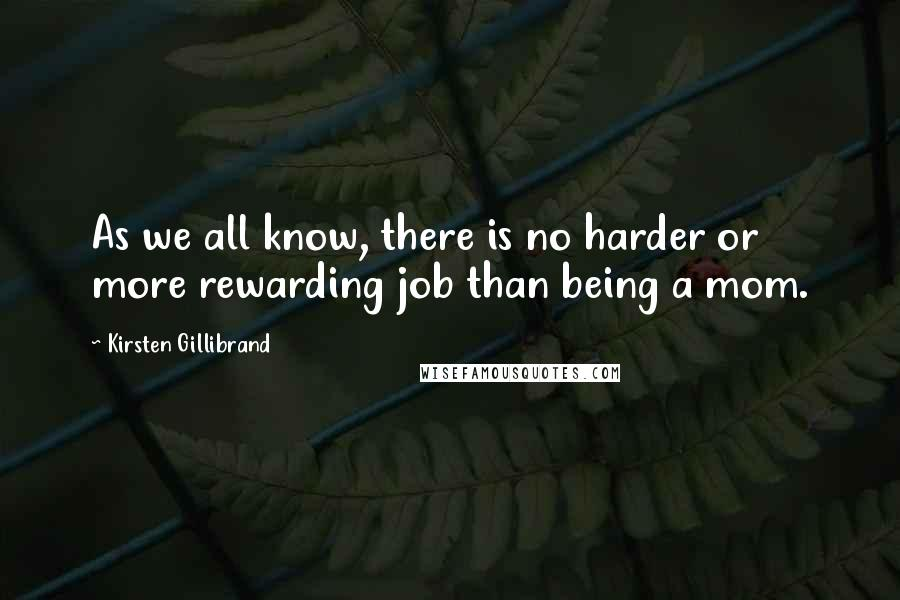 Kirsten Gillibrand quotes: As we all know, there is no harder or more rewarding job than being a mom.