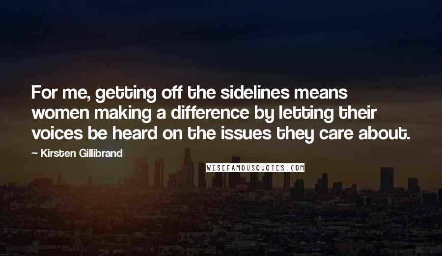 Kirsten Gillibrand quotes: For me, getting off the sidelines means women making a difference by letting their voices be heard on the issues they care about.