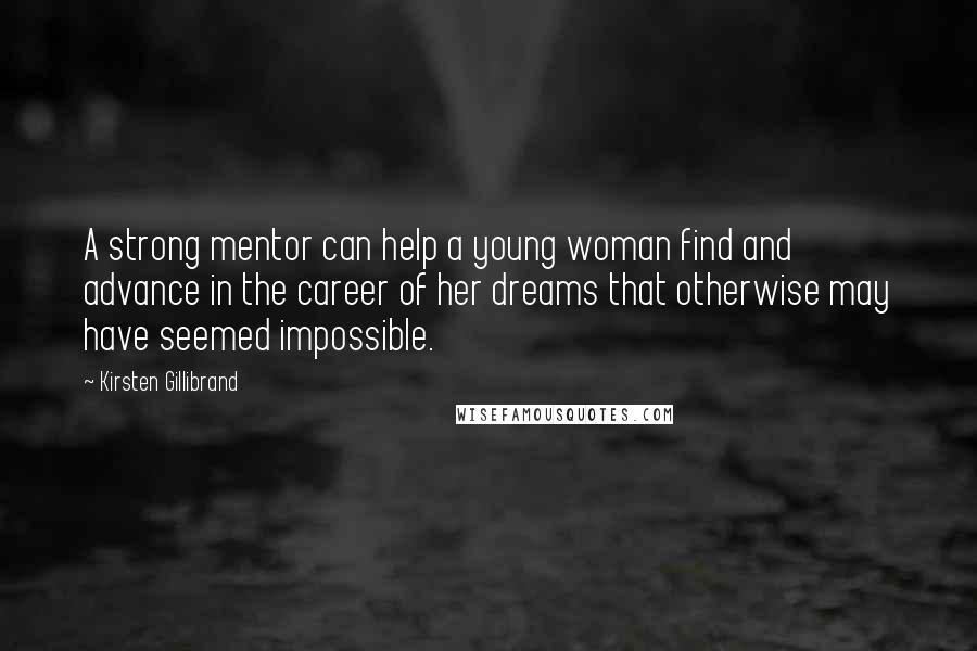 Kirsten Gillibrand quotes: A strong mentor can help a young woman find and advance in the career of her dreams that otherwise may have seemed impossible.