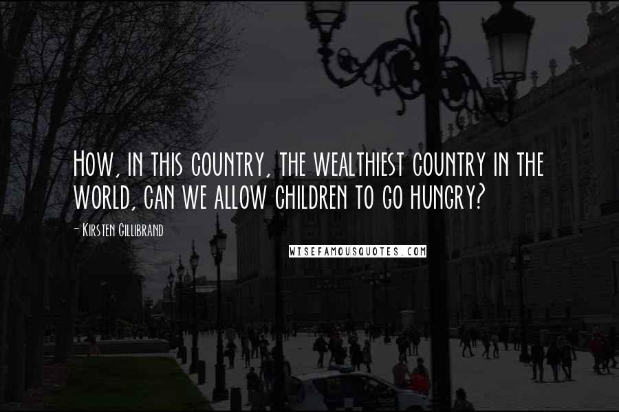 Kirsten Gillibrand quotes: How, in this country, the wealthiest country in the world, can we allow children to go hungry?