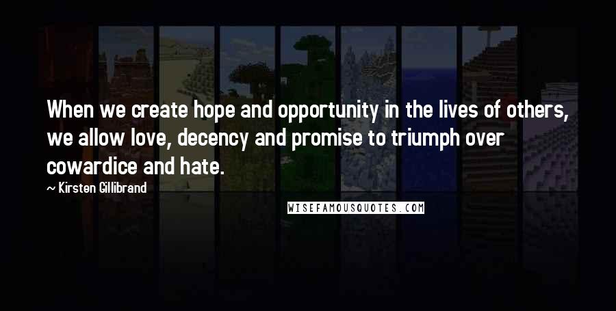 Kirsten Gillibrand quotes: When we create hope and opportunity in the lives of others, we allow love, decency and promise to triumph over cowardice and hate.