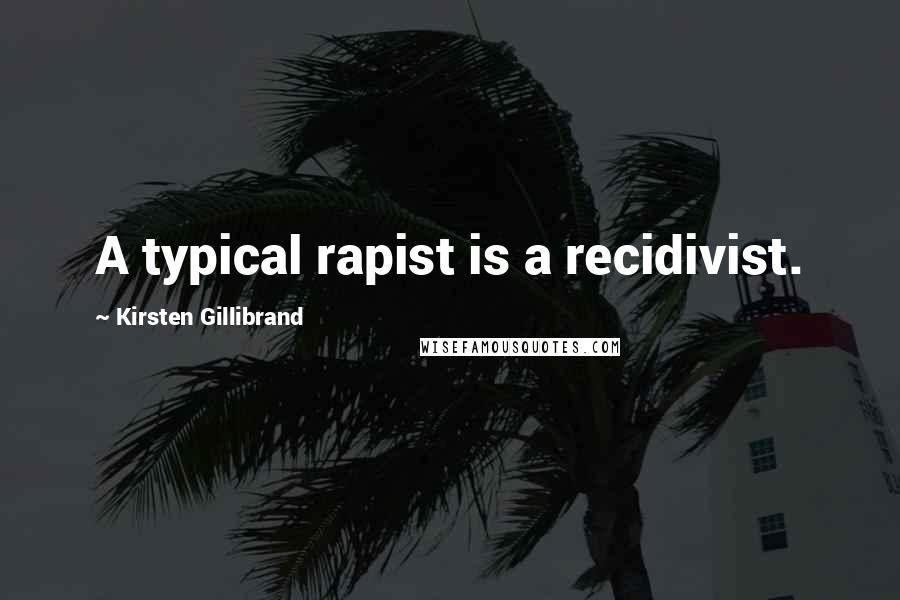 Kirsten Gillibrand quotes: A typical rapist is a recidivist.