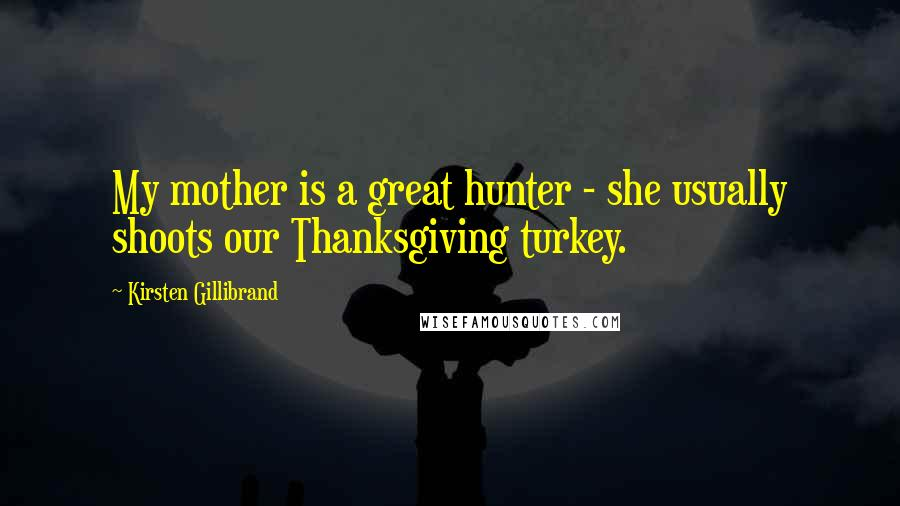 Kirsten Gillibrand quotes: My mother is a great hunter - she usually shoots our Thanksgiving turkey.