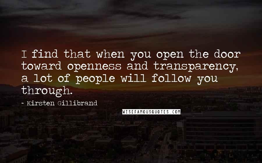 Kirsten Gillibrand quotes: I find that when you open the door toward openness and transparency, a lot of people will follow you through.
