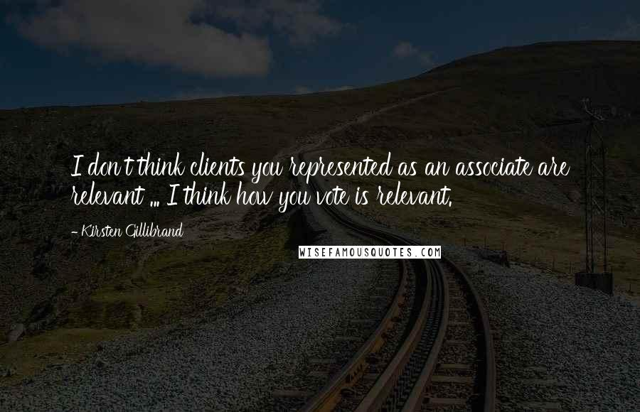 Kirsten Gillibrand quotes: I don't think clients you represented as an associate are relevant ... I think how you vote is relevant.
