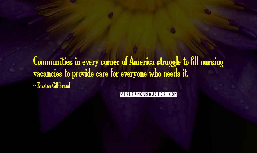 Kirsten Gillibrand quotes: Communities in every corner of America struggle to fill nursing vacancies to provide care for everyone who needs it.
