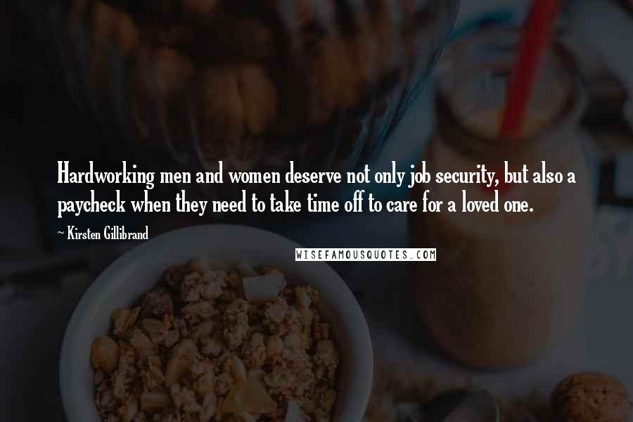 Kirsten Gillibrand quotes: Hardworking men and women deserve not only job security, but also a paycheck when they need to take time off to care for a loved one.
