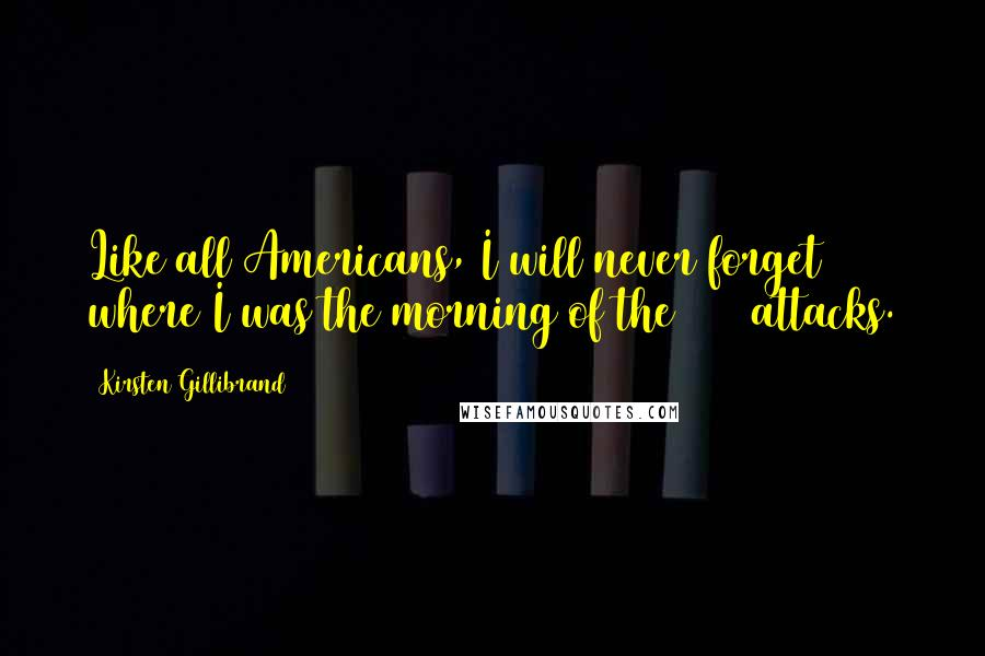 Kirsten Gillibrand quotes: Like all Americans, I will never forget where I was the morning of the 9/11 attacks.