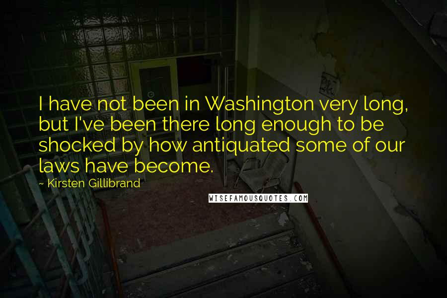 Kirsten Gillibrand quotes: I have not been in Washington very long, but I've been there long enough to be shocked by how antiquated some of our laws have become.