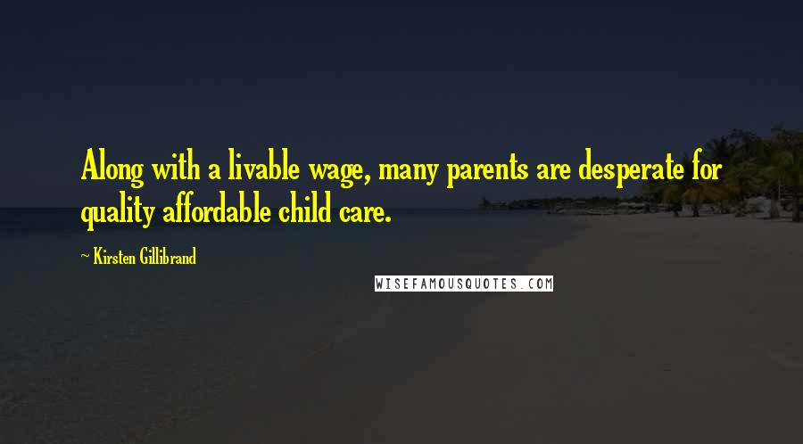 Kirsten Gillibrand quotes: Along with a livable wage, many parents are desperate for quality affordable child care.