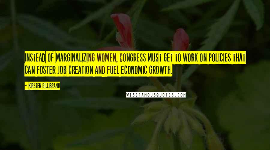 Kirsten Gillibrand quotes: Instead of marginalizing women, Congress must get to work on policies that can foster job creation and fuel economic growth.