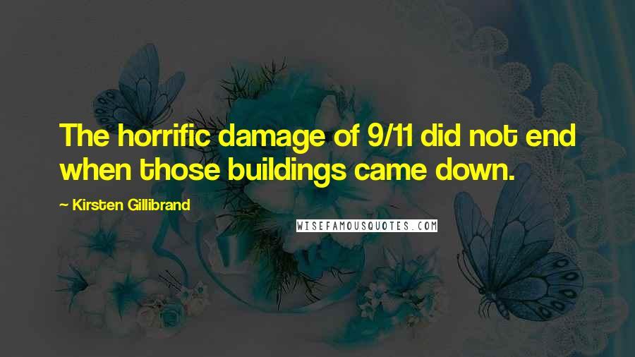Kirsten Gillibrand quotes: The horrific damage of 9/11 did not end when those buildings came down.