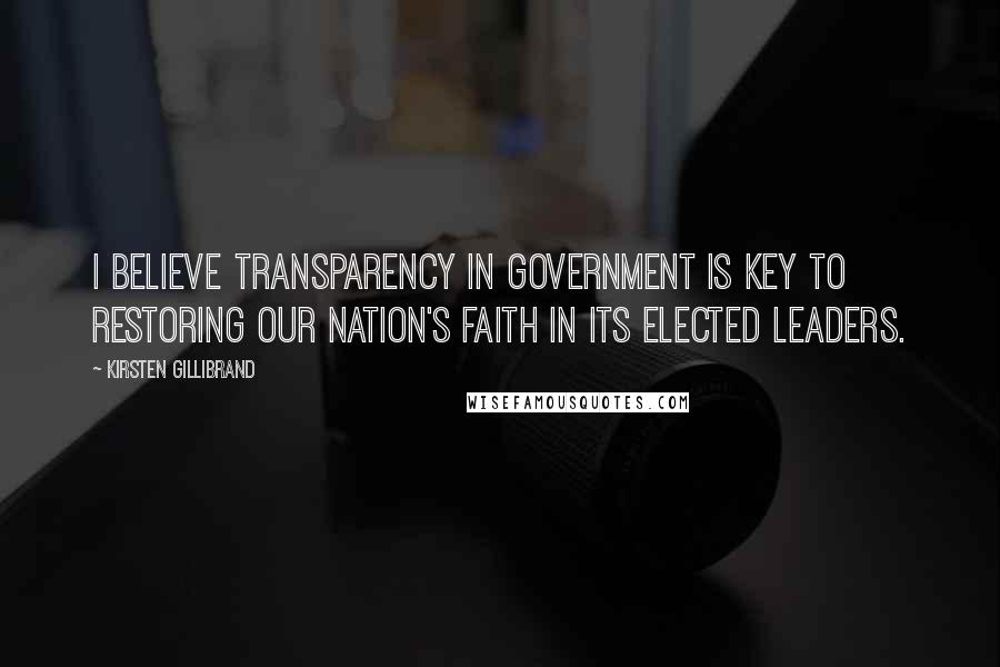 Kirsten Gillibrand quotes: I believe transparency in government is key to restoring our nation's faith in its elected leaders.