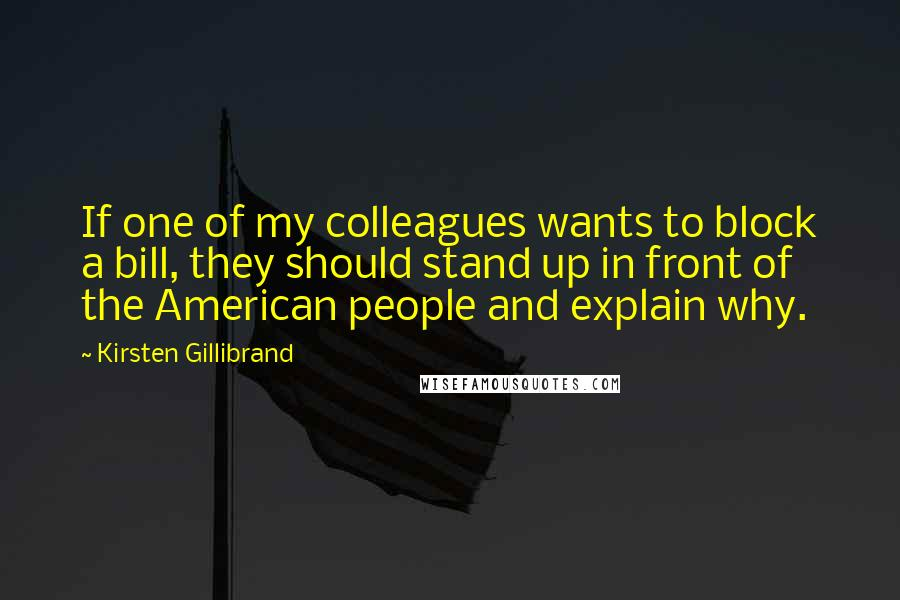 Kirsten Gillibrand quotes: If one of my colleagues wants to block a bill, they should stand up in front of the American people and explain why.