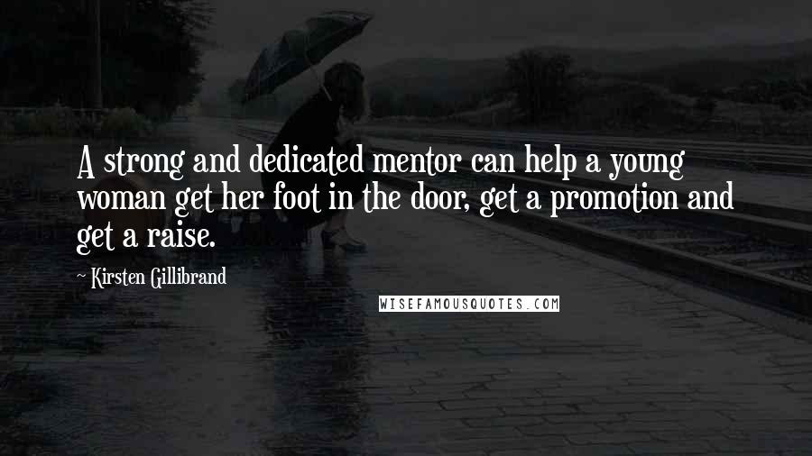 Kirsten Gillibrand quotes: A strong and dedicated mentor can help a young woman get her foot in the door, get a promotion and get a raise.